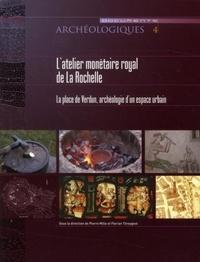 Pierre Mille et Florian Téreygeol - L'Atelier monétaire royal de la Rochelle - La place de Verdun : Archéologie d'un espace urbain.
