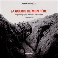 Pierre Minvielle - La guerre de mon père - Un photographe dans les tranchées 1914-1818.