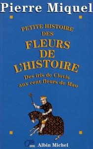 Pierre Miquel - Petite histoire des fleurs de l'Histoire - Des iris de Clovis aux cent fleurs de Mao.