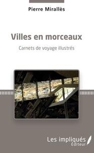 Pierre Mirallès - Villes en morceaux - Carnets de voyage illustrés.