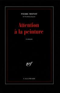 Pierre Moinot - Attention à la peinture.