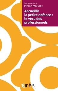 Pierre Moisset - Accueillir la petite enfance : le vécu des professionnels.