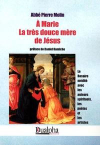 Pierre Molin - A Marie, la très douce mère de Jésus - Le Rosaire médité avec les auteurs spirituels, les poètes et les artistes.