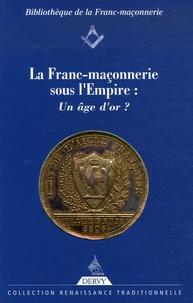 Pierre Mollier et Yves Hivert-Messeca - La Franc-Maçonnerie sous l'Empire : un âge d'or ?.