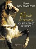 Pierre Montagnon - 12 récits de chevaux qui ont changé l'histoire.