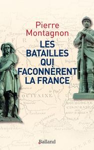 Pierre Montagnon - Les batailles qui façonnèrent la France - Frontières et identités.