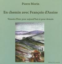 Pierre Morin - En chemin avec François d'Assise - Témoin d'hier pour aujourd'hui et pour demain.