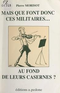 Pierre Morisot et Armand de Maleissye - Mais que font donc ces militaires... au fond de leurs casernes ?.
