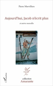 Pierre Morvilliers - Aujourd'hui, Jacob n'écrit plus - et autres nouvelles.