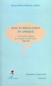 Pierre Mouandjo B-Lewis - Etat et régulation en Afrique - L'économie politique de l'Afrique au XXIe siècle Tome 3.