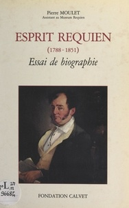 Pierre Moulet et Sylvain Gagnière - Esprit Requien (1788-1851) - Essai de biographie.