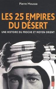 Pierre Moussa - Les 25 empires du désert - Une histoire du Proche et Moyen Orient.