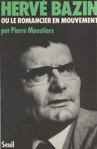 Pierre Moustiers - Hervé Bazin - Ou Le romancier en mouvement.