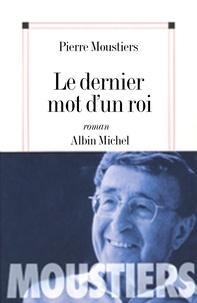 Pierre Moustiers et Pierre Moustiers - Le Dernier mot d'un roi.