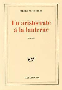 Pierre Moustiers - Les aristocrates à la lanterne.