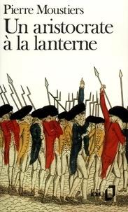 Pierre Moustiers - Un Aristocrate à la lanterne.