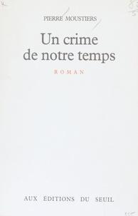 Pierre Moustiers - Un Crime de notre temps.