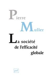 La société de l'efficacité globale- Comment les sociétés modernes se pensent et agissent sur elles-mêmes - Pierre Muller  