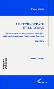 Pierre Muller - Le technocrate et le paysan - Les lois d'orientation agricole de 1960-1962 et la modernisation de l'agriculture française 1945-1984.