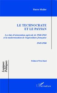 Le technocrate et le paysan- Les lois d'orientation agricole de 1960-1962 et la modernisation de l'agriculture française 1945-1984 - Pierre Muller |
