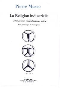 Pierre Musso - La Religion industrielle - Monastère, manufacture, usine. Une généalogie de l'entreprise.
