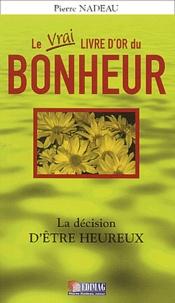 Pierre Nadeau - Le vrai livre d'or du bonheur - La décision d'être heureux.
