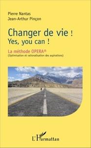Pierre Nantas et Jean-Arthur Pinçon - Changer de vie ! Yes, you can ! - La méthode OPERA (optimisation et rationalisation des aspirations).