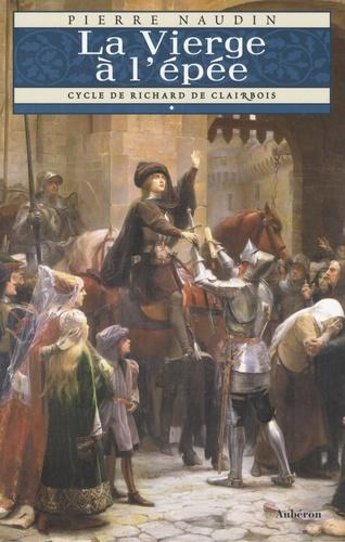 Cycle Richard de Clairbois Tome 1 La Vierge à l'épée - Pierre Naudin