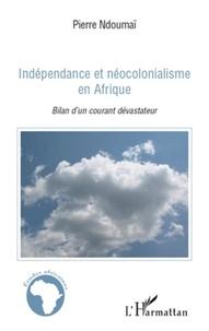 Pierre Ndoumaï - Indépendance et néocolonialisme en Afrique - Bilan d'un courant dévastateur.