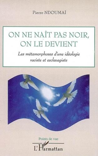 Pierre Ndoumaï - On ne naît pas noir, on le devient - Les métamorphoses d'une idéologie raciste et esclavagiste.