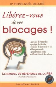 Pierre-Noël Delatte - Libérez-vous de vos blocages ! - Le manuel de référence de la PBA (Psycho-Bio-Acupressure).