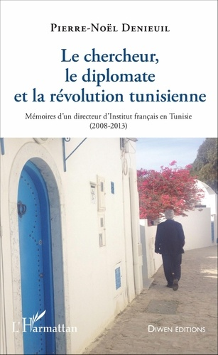 Pierre-Noël Denieuil - Le chercheur, le diplomate et la révolution tunisienne - Mémoires d'un directeur d'Institut français en Tunisie (2008-2013).