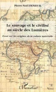 Pierre-Noël Denieuil - Le sauvage et le civilisé au siècle des Lumières - Essai sur les origines de la culture matérielle.