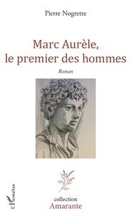 Pierre Nogrette - Marc Aurèle, le premier des hommes.