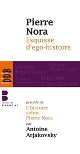 Pierre Nora - Esquisse d'ego-histoire - Suivi de L'historien, le pouvoir et le passé. Précédé de L'histoire selon Pierre Nora.