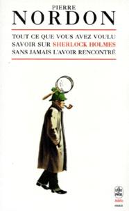 Pierre Nordon - Tout ce que vous avez toujours voulu savoir sur Sherlock Holmes sans l'avoir jamais rencontré.