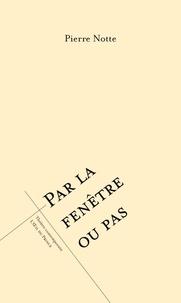 Pierre Notte - Par la fenêtre ou pas.