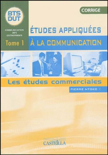 Pierre Ntoko - Etudes appliquées à la communication BTS Communication des Entreprises - Tome 1, Les études commerciales, corrigé.