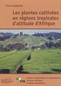 Pierre Nyabyenda - Plantes cultivées en régions tropicales d'altitude d'Afrique - Cultures industrielles et d'exportation, cultures fruitières, cultures maraîchères.