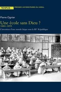 Pierre Ognier - Une école sans Dieu ? - 1880-1895, l'invention d'une morale laïque sous la IIIe République.
