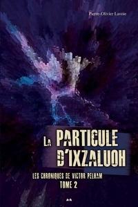Pierre-Olivier Lavoie - Les chroniques de Victor Pelham Tome 2 : La particule d'Ixzaluoh.