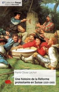 Une histoire de la Réforme protestante en Suisse (1520-1565) - Pierre-Olivier Léchot |