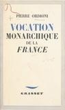 Pierre Ordioni et Bernard Faÿ - Vocation monarchique de la France.