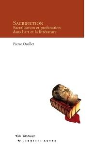 Pierre Ouellet - Sacrifiction - Sacralisation et profanation dans l'art et la littérature.