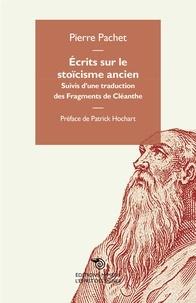 Pierre Pachet - Ecrits sur le stoïcisme ancien - Suivis d'une traduction des Fragments de Cléanthe.