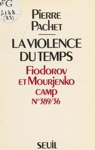Pierre Pachet - La Violence du temps - Fiodorov et Mourjenko, camp n°389-36.