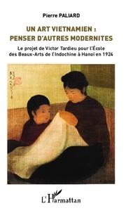 Pierre Paliard - Un art vietnamien : penser d'autres modernités - Le projet de Victor Tardieu pour l'Ecole des Beaux-Arts de l'Indochine à Hanoï en 1924.