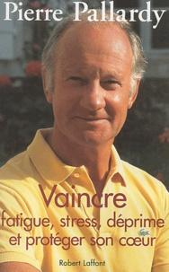 Pierre Pallardy - Vaincre fatigue, stress, déprime et protéger son coeur.