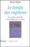 Pierre Papon - Le temps des ruptures - Aux origines culturelles et scientifiques du XXIe siècle.
