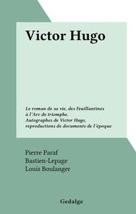 Pierre Paraf et  Bastien-Lepage - Victor Hugo - Le roman de sa vie, des Feuillantines à l'Arc de triomphe. Autographes de Victor Hugo, reproductions de documents de l'époque.